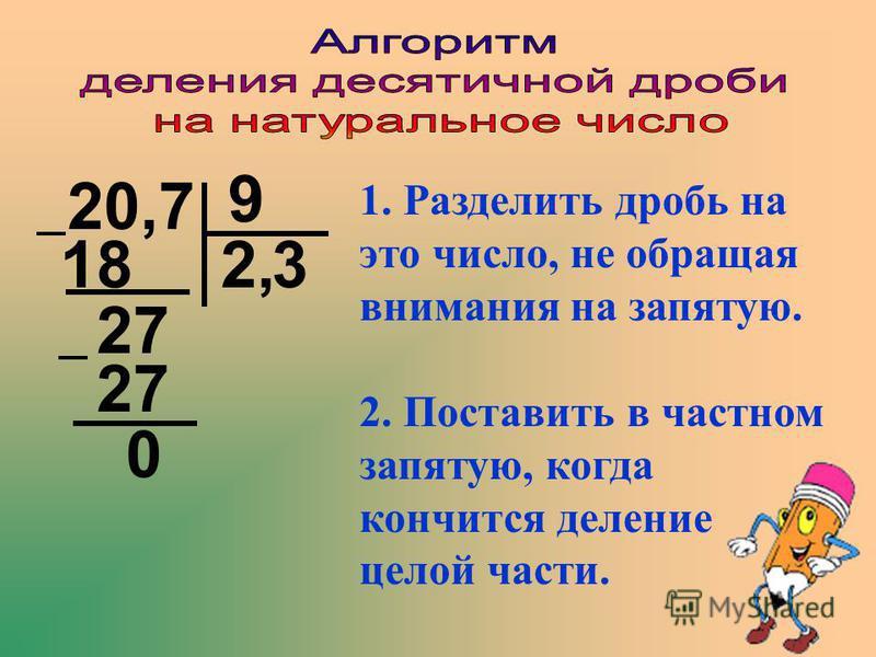 20,7 9 1. Разделить дробь на это число, не обращая внимания на запятую. 218 27 3 27 0 2. Поставить в частном запятую, когда кончится деление целой части.,