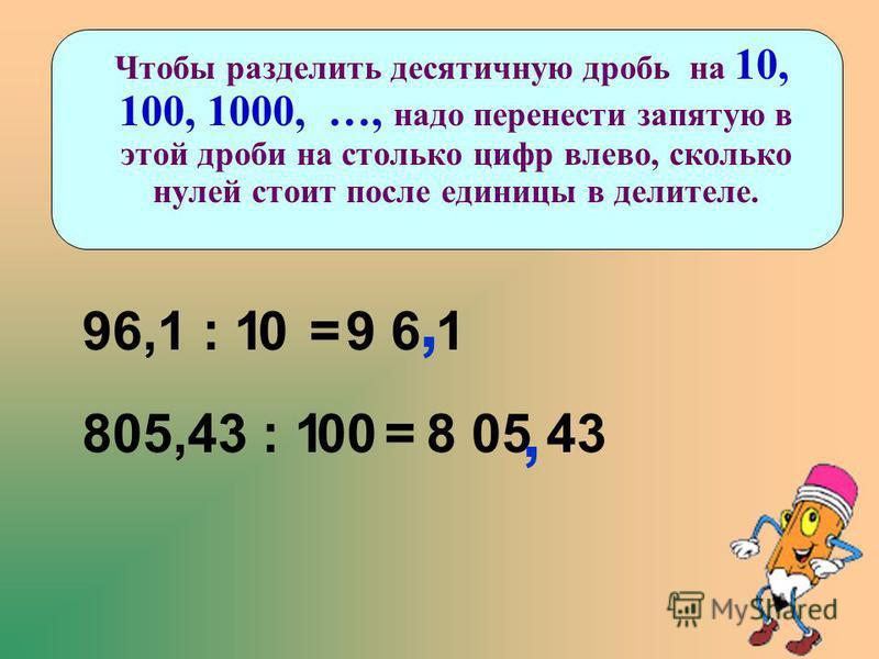 Чтобы разделить десятичную дробь на 10, 100, 1000, …, надо перенести запятую в этой дроби на столько цифр влево, сколько нулей стоит после единицы в делителе. 96,1 : 1 =09 6 1, 805,43 : 1 =008 05 43,