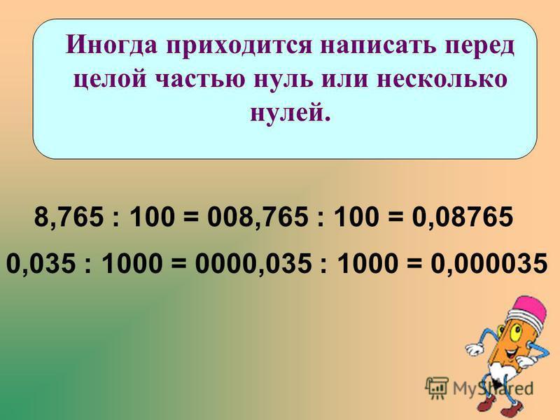 Иногда приходится написать перед целой частью нуль или несколько нулей. 8,765 : 100 = 008,765 : 100 = 0,08765 0,035 : 1000 = 0000,035 : 1000 = 0,000035