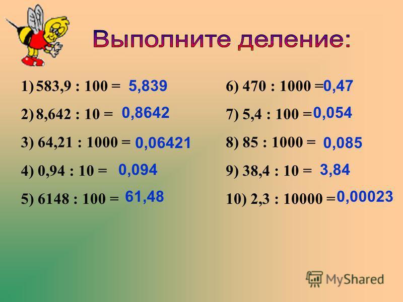 1)583,9 : 100 = 2)8,642 : 10 = 3) 64,21 : 1000 = 4) 0,94 : 10 = 5) 6148 : 100 = 6) 470 : 1000 = 7) 5,4 : 100 = 8) 85 : 1000 = 9) 38,4 : 10 = 10) 2,3 : 10000 = 5,839 0,8642 0,06421 0,094 61,48 0,47 0,00023 0,054 0,085 3,84