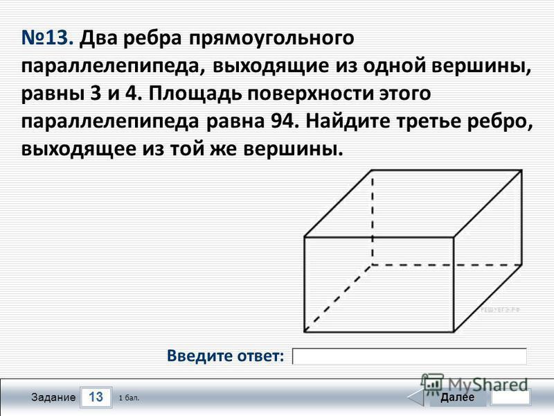 13 Задание Далее 1 бал. 13. Два ребра прямоугольного параллелепипеда, выходящие из одной вершины, равны 3 и 4. Площадь поверхности этого параллелепипеда равна 94. Найдите третье ребро, выходящее из той же вершины. Введите ответ: