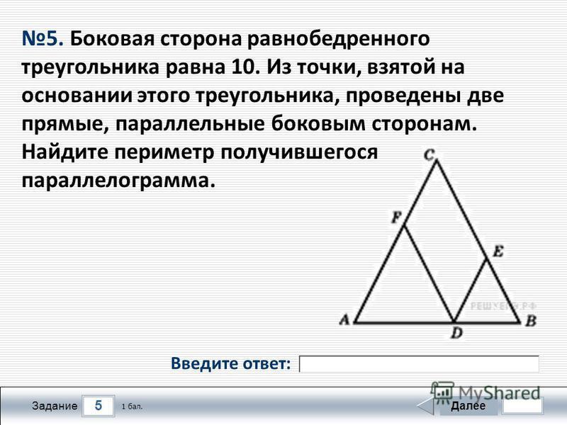 5 Задание Далее 1 бал. 5. Боковая сторона равнобедренного треугольника равна 10. Из точки, взятой на основании этого треугольника, проведены две прямые, параллельные боковым сторонам. Найдите периметр получившегося параллелограмма. Введите ответ: