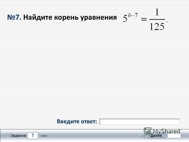 7 Задание Далее 1 бал. 7. Найдите корень уравнения Введите ответ: