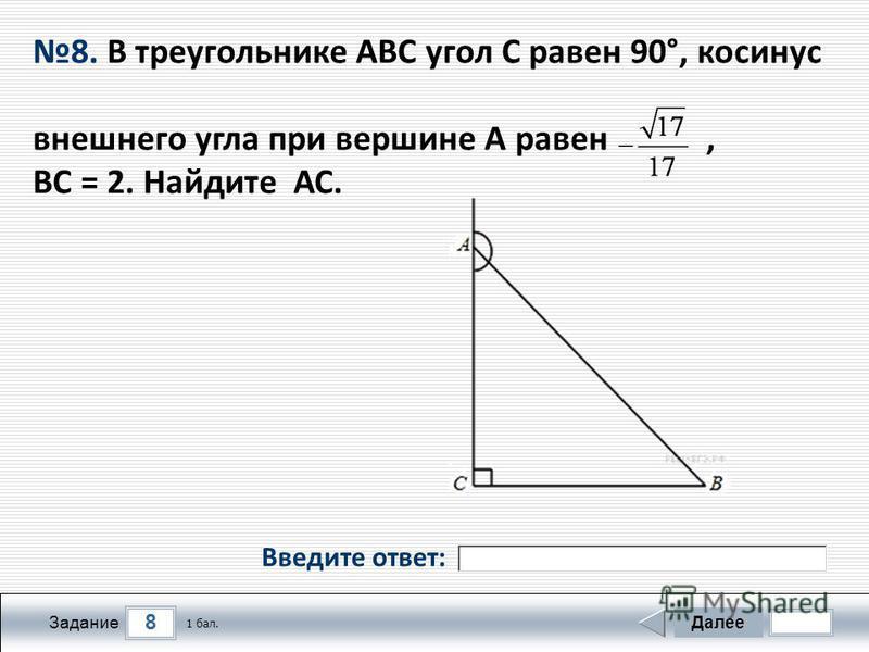 8 Задание Далее 1 бал. 8. В треугольнике АВС угол С равен 90°, косинус внешнего угла при вершине А равен, ВС = 2. Найдите АС. Введите ответ: