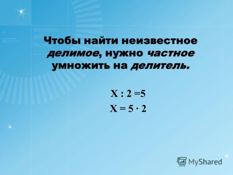 Чтобы найти неизвестное делимое, нужно частное умножить на делитель. Х : 2 =5 Х = 5 2