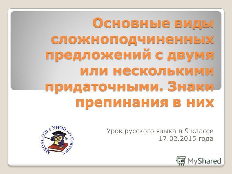 Основные виды сложноподчиненных предложений с двумя или несколькими придаточными. Знаки препинания в них Урок русского языка в 9 классе 17.02.2015 года