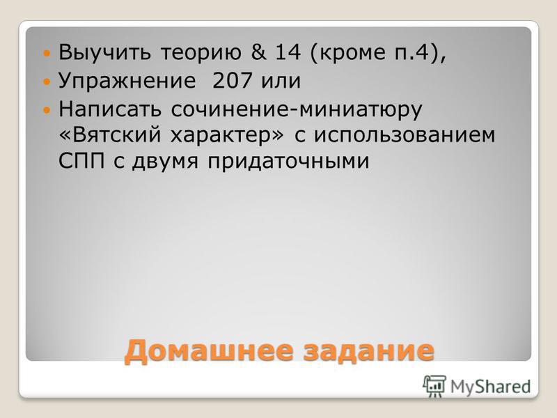 Домашнее задание Выучить теорию & 14 (кроме п.4), Упражнение 207 или Написать сочинение-миниатюру «Вятский характер» с использованием СПП с двумя придаточными