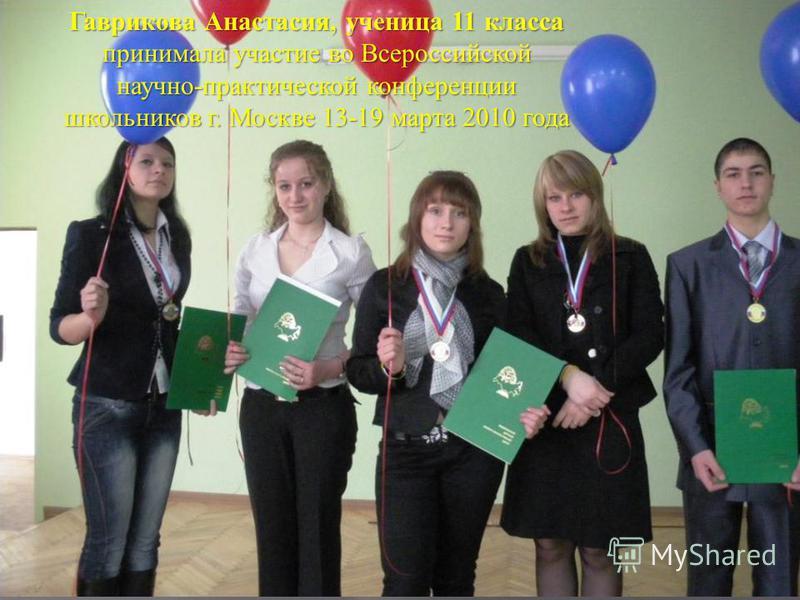 Гаврикова Анастасия, ученица 11 класса принимала участие во Всероссийской научно - практической конференции школьников г. Москве 13-19 марта 2010 года