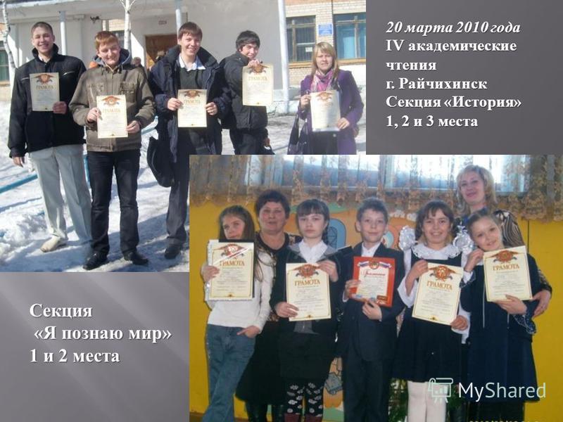 Секция « Я познаю мир » « Я познаю мир » 1 и 2 места 20 марта 2010 года IV академические чтения г. Райчихинск Секция « История » 1, 2 и 3 места