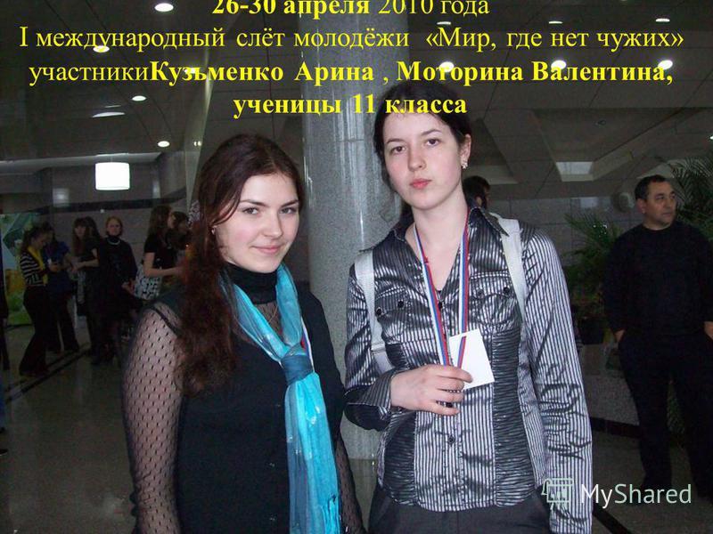 26-30 апреля 2010 года I международный слёт молодёжи « Мир, где нет чужих » участники Кузьменко Арина, Моторина Валентина, ученицы 11 класса