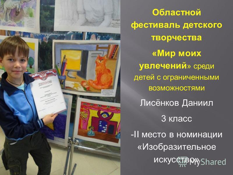 Областной фестиваль детского творчества « Мир моих увлечений » среди детей с ограниченными возможностями Лисёнков Даниил 3 класс -II место в номинации « Изобразительное искусство »