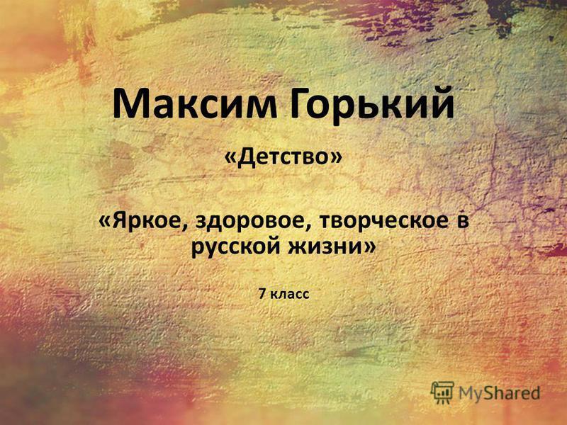 Максим Горький «Детство» «Яркое, здоровое, творческое в русской жизни» 7 класс