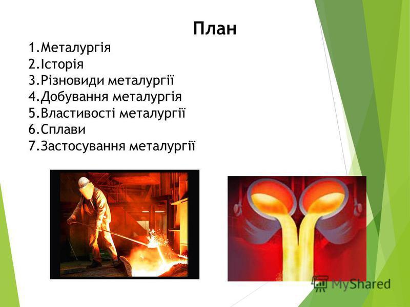 План 1.Металургія 2.Історія 3.Різновиди металургії 4.Добування металургія 5.Властивості металургії 6.Сплави 7.Застосування металургії