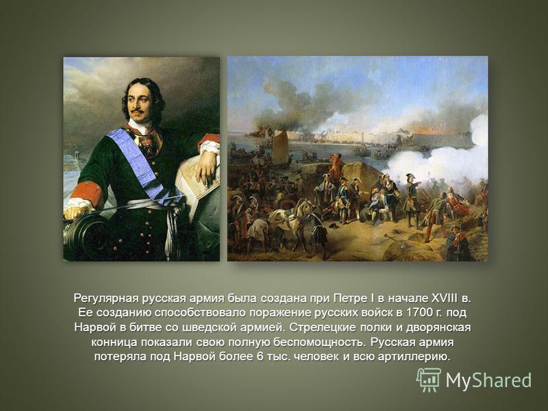 Регулярная русская армия была создана при Петре I в начале XVIII в. Ее созданию способствовало поражение русских войск в 1700 г. под Нарвой в битве со шведской армией. Стрелецкие полки и дворянская конница показали свою полную беспомощность. Русская