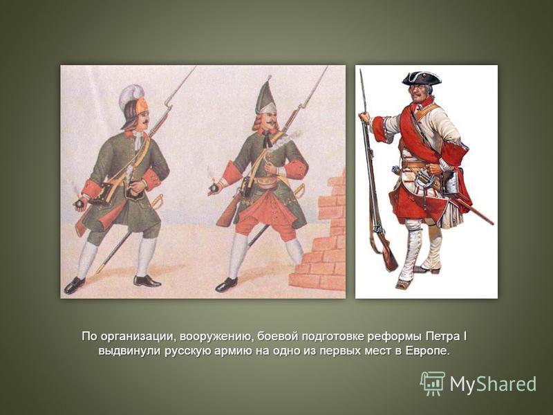 По организации, вооружению, боевой подготовке реформы Петра I выдвинули русскую армию на одно из первых мест в Европе.