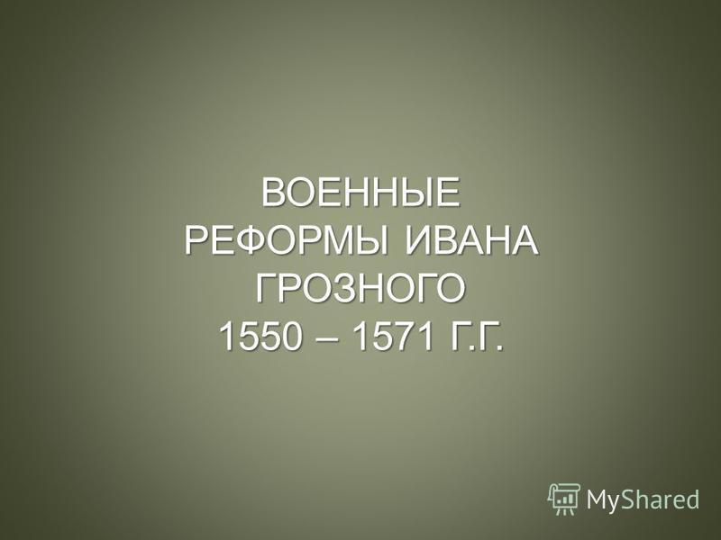 ВОЕННЫЕ РЕФОРМЫ ИВАНА ГРОЗНОГО 1550 – 1571 Г.Г.