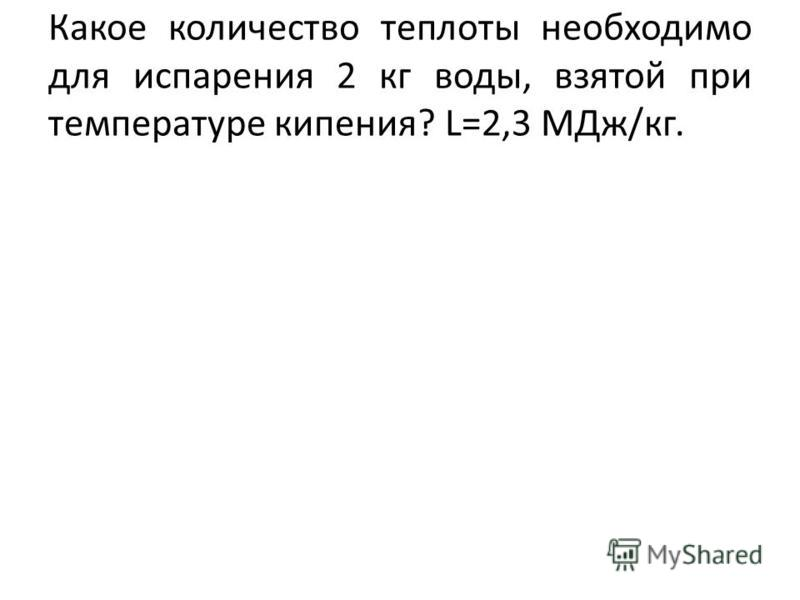 Какое количество теплоты необходимо для испарения 2 кг воды, взятой при температуре кипения? L=2,3 МДж/кг.
