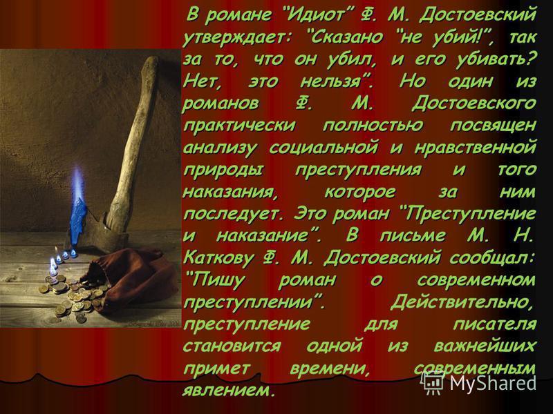 В романе Идиот Ф. М. Достоевский утверждает: Сказано не убий!, так за то, что он убил, и его убивать? Нет, это нельзя. Но один из романов Ф. М. Достоевского практически полностью посвящен анализу социальной и нравственной природы преступления и того