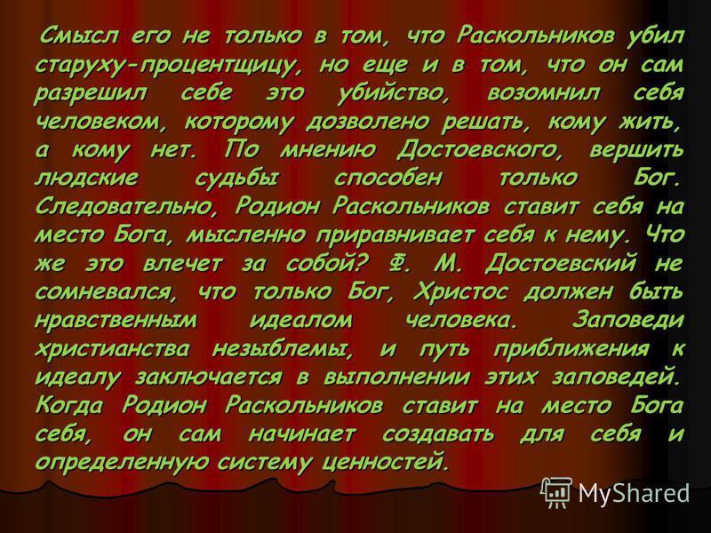 Смысл его не только в том, что Раскольников убил старуху-процентщицу, но еще и в том, что он сам разрешил себе это убийство, возомнил себя человеком, которому дозволено решать, кому жить, а кому нет. По мнению Достоевского, вершить людские судьбы спо