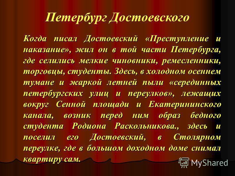 Когда писал Достоевский «Преступление и наказание», жил он в той части Петербурга, где селились мелкие чиновники, ремесленники, торговцы, студенты. Здесь, в холодном осеннем тумане и жаркой летней пыли «серединных петербургских улиц и переулков», леж