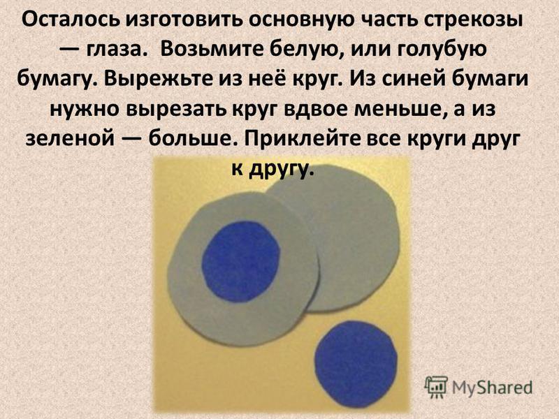 Осталось изготовить основную часть стрекозы глаза. Возьмите белую, или голубую бумагу. Вырежьте из неё круг. Из синей бумаги нужно вырезать круг вдвое меньше, а из зеленой больше. Приклейте все круги друг к другу.