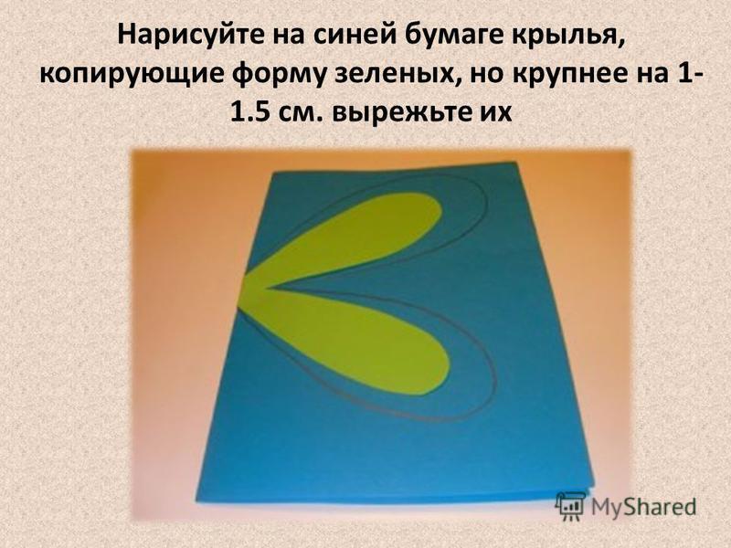Нарисуйте на синей бумаге крылья, копирующие форму зеленых, но крупнее на 1- 1.5 см. вырежьте их
