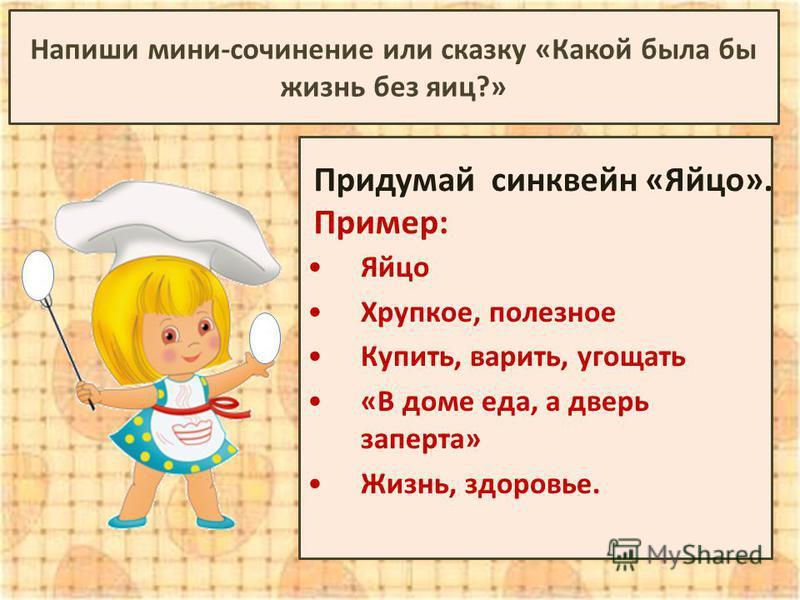 Придумай синквейн «Яйцо». Пример: Яйцо Хрупкое, полезное Купить, варить, угощать «В доме еда, а дверь заперта» Жизнь, здоровье. Напиши мини-сочинение или сказку «Какой была бы жизнь без яиц?»