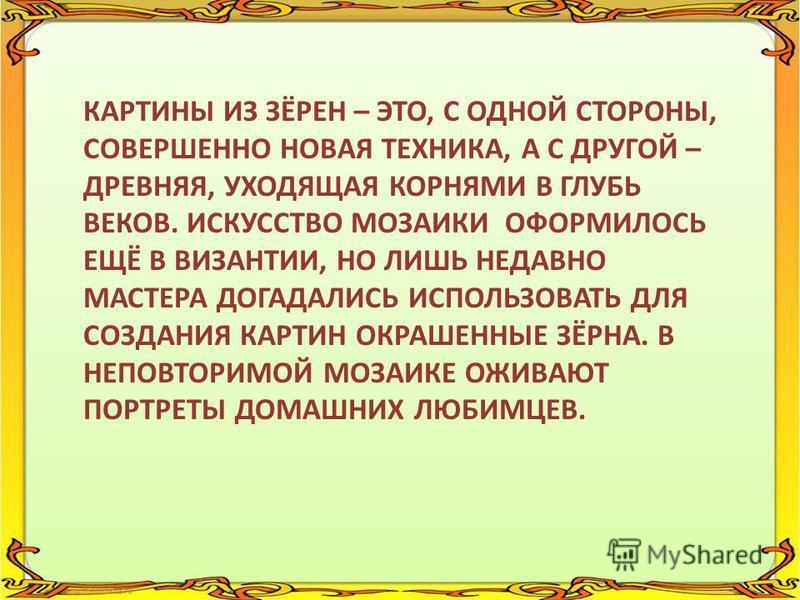 КАРТИНЫ ИЗ ЗЁРЕН – ЭТО, С ОДНОЙ СТОРОНЫ, СОВЕРШЕННО НОВАЯ ТЕХНИКА, А С ДРУГОЙ – ДРЕВНЯЯ, УХОДЯЩАЯ КОРНЯМИ В ГЛУБЬ ВЕКОВ. ИСКУССТВО МОЗАИКИ ОФОРМИЛОСЬ ЕЩЁ В ВИЗАНТИИ, НО ЛИШЬ НЕДАВНО МАСТЕРА ДОГАДАЛИСЬ ИСПОЛЬЗОВАТЬ ДЛЯ СОЗДАНИЯ КАРТИН ОКРАШЕННЫЕ ЗЁРНА