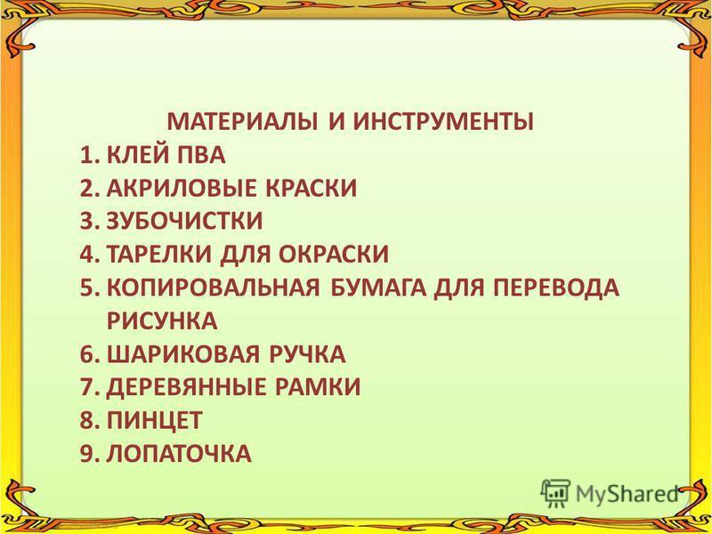 МАТЕРИАЛЫ И ИНСТРУМЕНТЫ 1. КЛЕЙ ПВА 2. АКРИЛОВЫЕ КРАСКИ 3. ЗУБОЧИСТКИ 4. ТАРЕЛКИ ДЛЯ ОКРАСКИ 5. КОПИРОВАЛЬНАЯ БУМАГА ДЛЯ ПЕРЕВОДА РИСУНКА 6. ШАРИКОВАЯ РУЧКА 7. ДЕРЕВЯННЫЕ РАМКИ 8. ПИНЦЕТ 9.ЛОПАТОЧКА