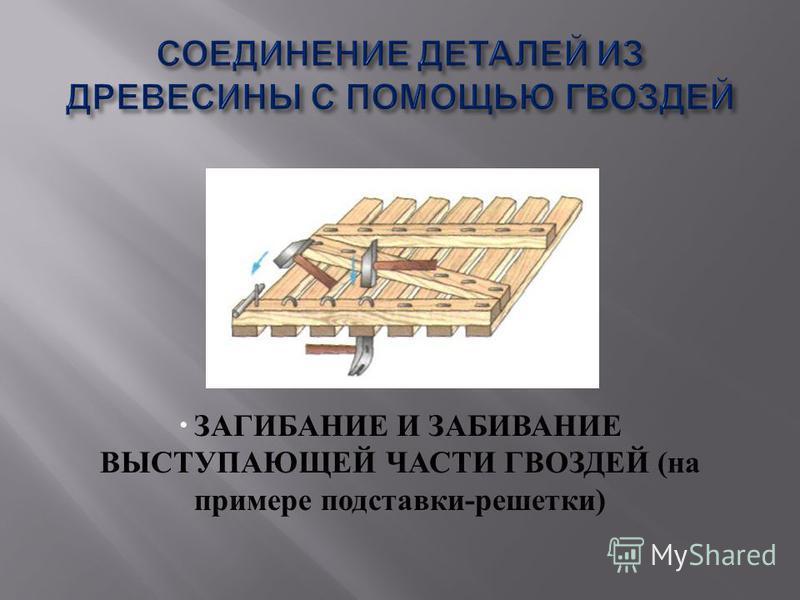 ЗАГИБАНИЕ И ЗАБИВАНИЕ ВЫСТУПАЮЩЕЙ ЧАСТИ ГВОЗДЕЙ ( на примере подставки - решетки )