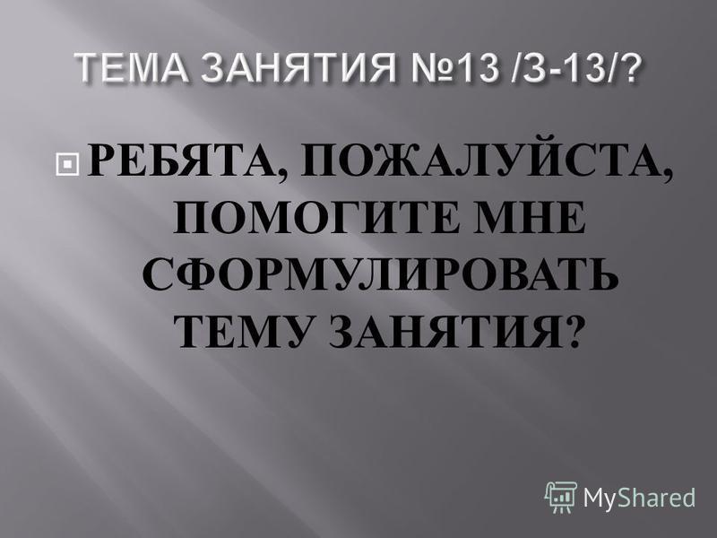 РЕБЯТА, ПОЖАЛУЙСТА, ПОМОГИТЕ МНЕ СФОРМУЛИРОВАТЬ ТЕМУ ЗАНЯТИЯ ?