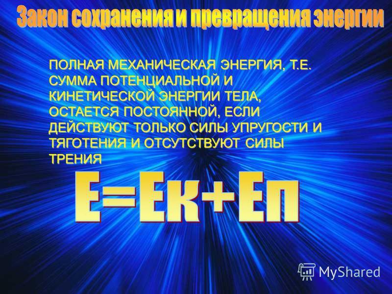 ПОЛНАЯ МЕХАНИЧЕСКАЯ ЭНЕРГИЯ, Т.Е. СУММА ПОТЕНЦИАЛЬНОЙ И КИНЕТИЧЕСКОЙ ЭНЕРГИИ ТЕЛА, ОСТАЕТСЯ ПОСТОЯННОЙ, ЕСЛИ ДЕЙСТВУЮТ ТОЛЬКО СИЛЫ УПРУГОСТИ И ТЯГОТЕНИЯ И ОТСУТСТВУЮТ СИЛЫ ТРЕНИЯ