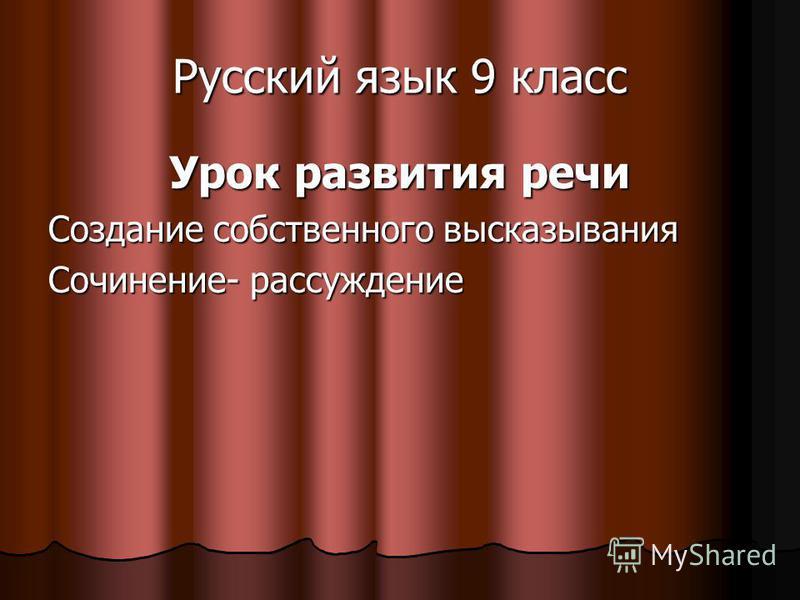 Русский язык 9 класс Урок развития речи Создание собственного высказывания Сочинение- рассуждение