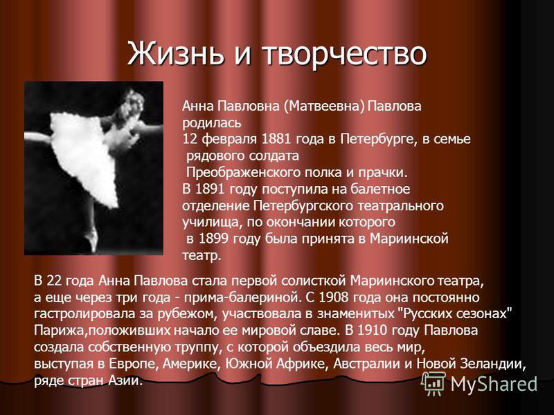 Жизнь и творчество Анна Павловна (Матвеевна) Павлова родилась 12 февраля 1881 года в Петербурге, в семье рядового солдата Преображенского полка и прачки. В 1891 году поступила на балетное отделение Петербургского театрального училища, по окончании ко