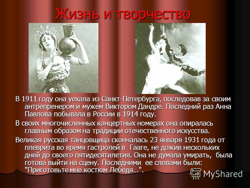 Жизнь и творчество В 1911 году она уехала из Санкт-Петербурга, последовав за своим антрепренером и мужем Виктором Дандре. Последний раз Анна Павлова побывала в России в 1914 году. В своих многочисленных концертных номерах она опиралась главным образо