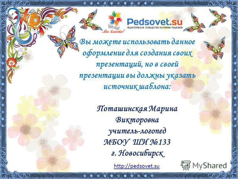 Вы можете использовать данное оформление для создания своих презентаций, но в своей презентации вы должны указать источник шаблона: Поташинская Марина Викторовна учитель-логопед МБОУ ШИ 133 г. Новосибирск http://pedsovet.su