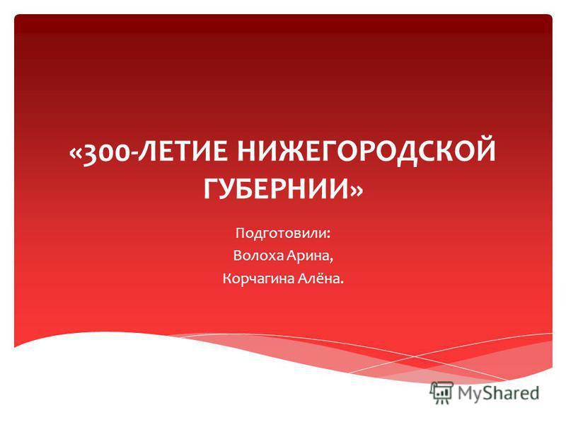 «300-ЛЕТИЕ НИЖЕГОРОДСКОЙ ГУБЕРНИИ» Подготовили: Волоха Арина, Корчагина Алёна.