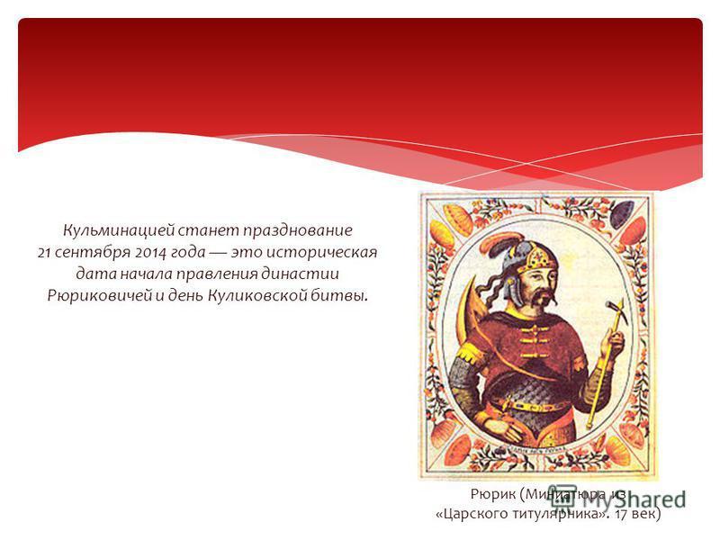 Кульминацией станет празднование 21 сентября 2014 года это историческая дата начала правления династии Рюриковичей и день Куликовской битвы. Рюрик (Миниатюра из «Царского титулярника». 17 век)