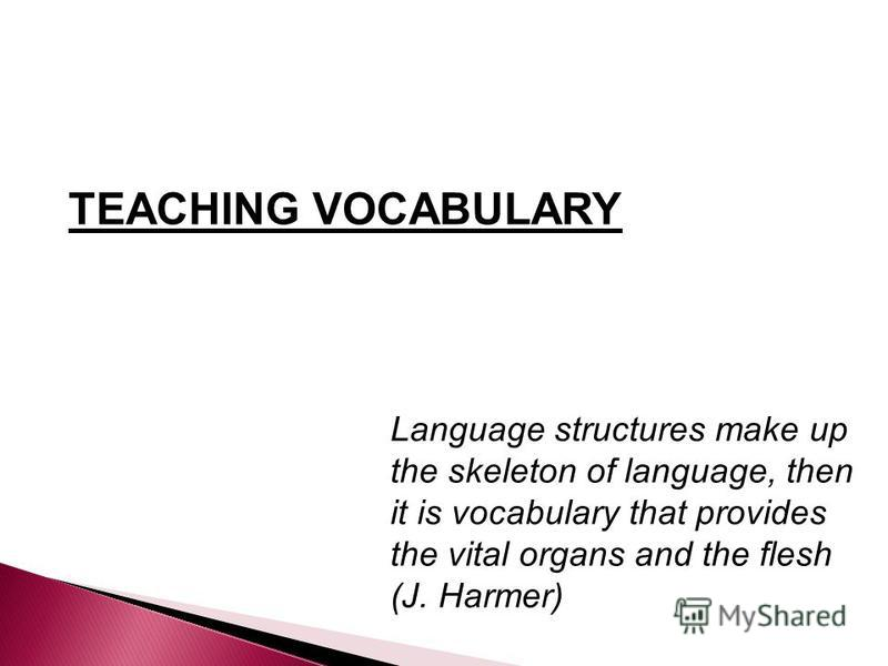 TEACHING VOCABULARY Language structures make up the skeleton of language, then it is vocabulary that provides the vital organs and the flesh (J. Harmer)