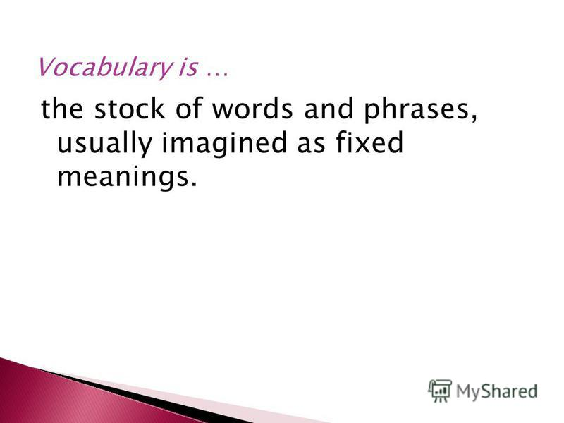 the stock of words and phrases, usually imagined as fixed meanings.