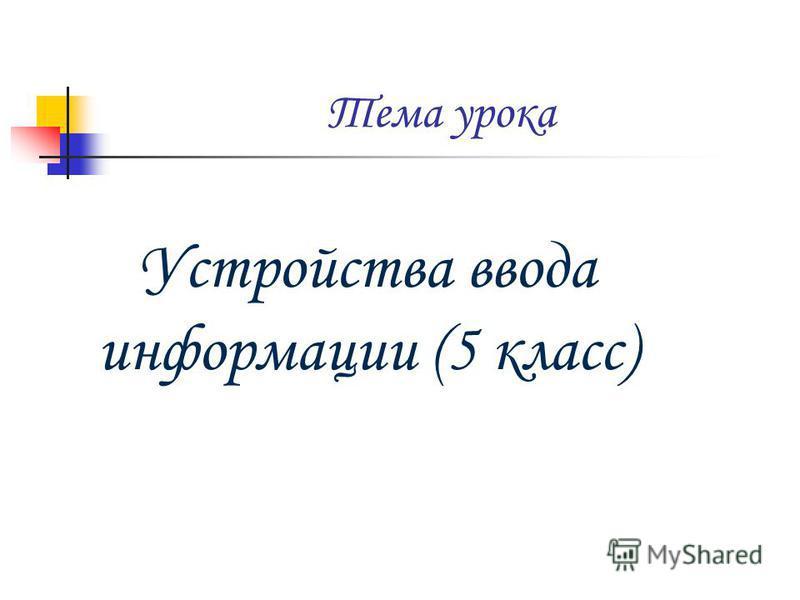 Тема урока Устройства ввода информации (5 класс)