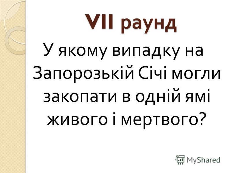 VII раунд У якому випадку на Запорозькій Січі могли закопати в одній ямі живого і мертвого ?