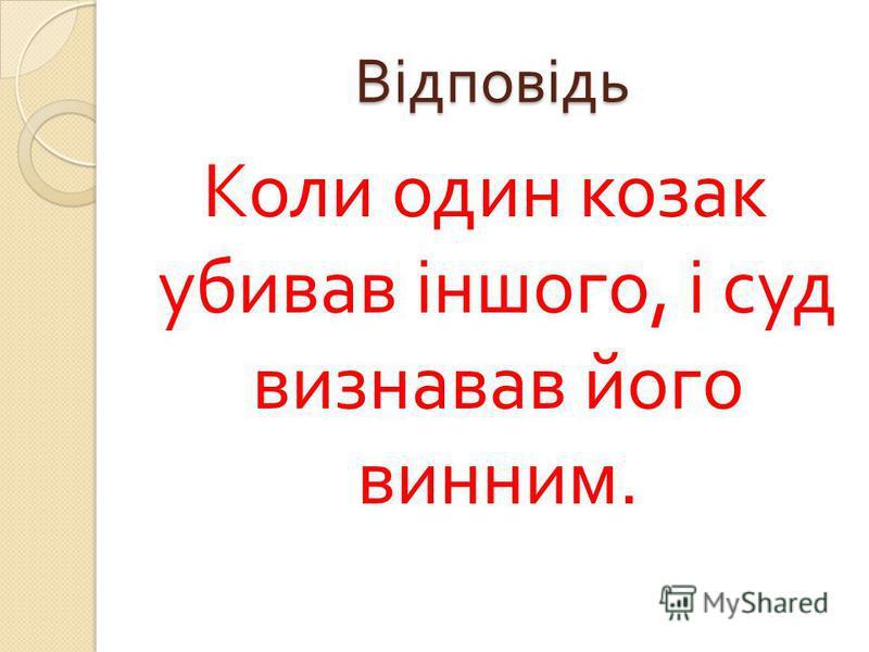 Відповідь Коли один козак убивав іншого, і суд визнавав його винним.