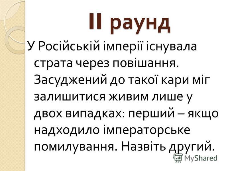 II раунд У Російській імперії існувала страта через повішання. Засуджений до такої кари міг залишитися живим лише у двох випадках : перший – якщо надходило імператорське помилування. Назвіть другий.