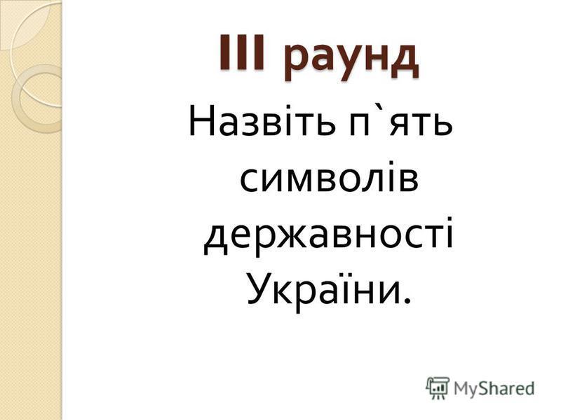 III раунд Назвіть п ` ять символів державності України.