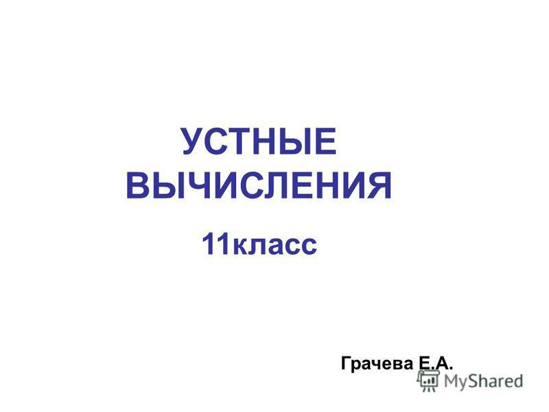 УСТНЫЕ ВЫЧИСЛЕНИЯ 11 класс Грачева Е.А.