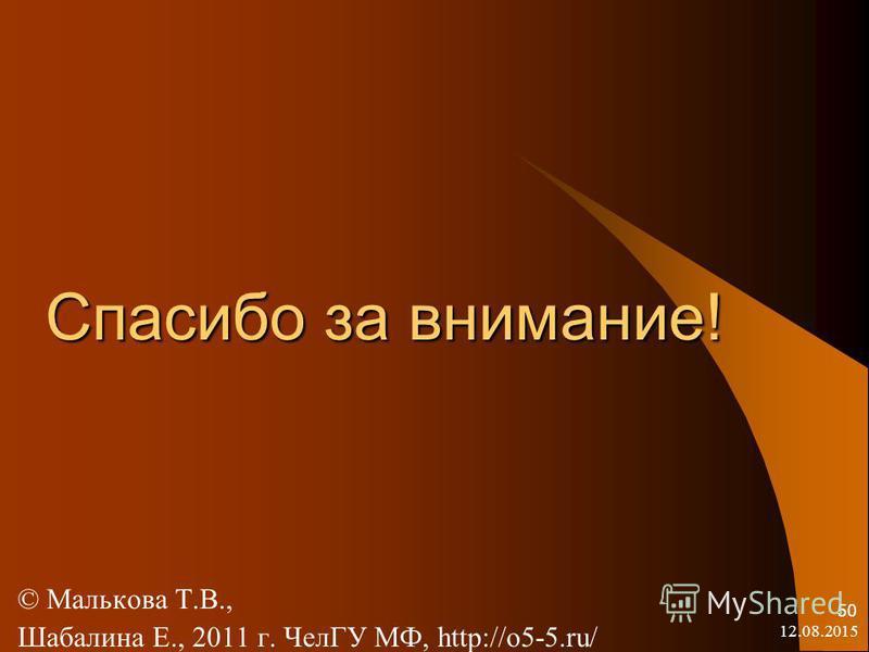 Спасибо за внимание! © Малькова Т.В., Шабалина Е., 2011 г. ЧелГУ МФ, http://o5-5.ru/ 12.08.2015 50