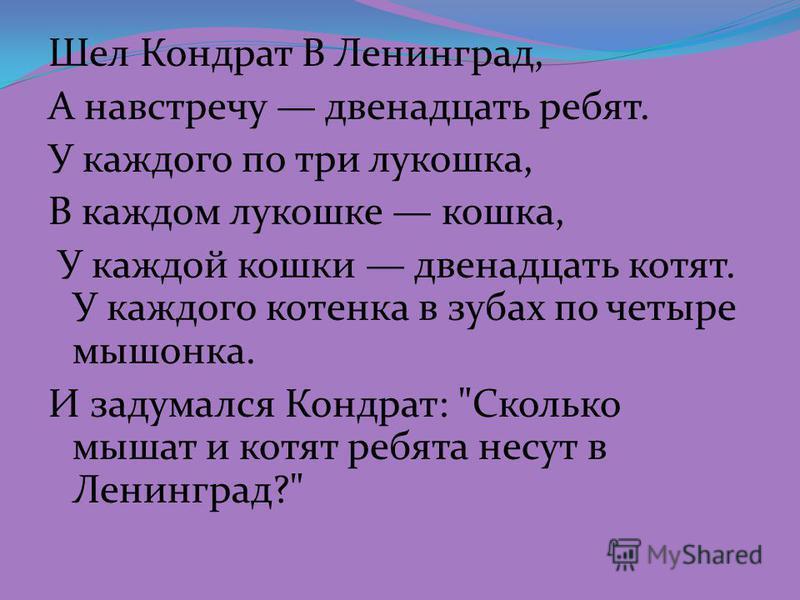 Шел Кондрат В Ленинград, А навстречу двенадцать ребят. У каждого по три лукошка, В каждом лукошке кошка, У каждой кошки двенадцать котят. У каждого котенка в зубах по четыре мышонка. И задумался Кондрат: