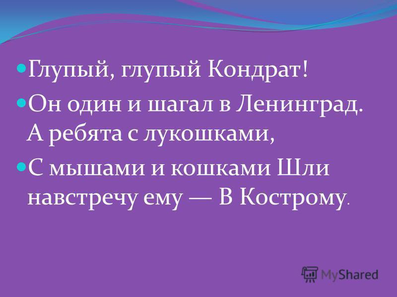 Глупый, глупый Кондрат! Он один и шагал в Ленинград. А ребята с лукошками, С мышами и кошками Шли навстречу ему В Кострому.