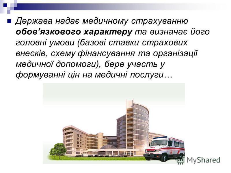 Держава надає медичному страхуванню обовязкового характеру та визначає його головні умови (базові ставки страхових внесків, схему фінансування та організації медичної допомоги), бере участь у формуванні цін на медичні послуги…